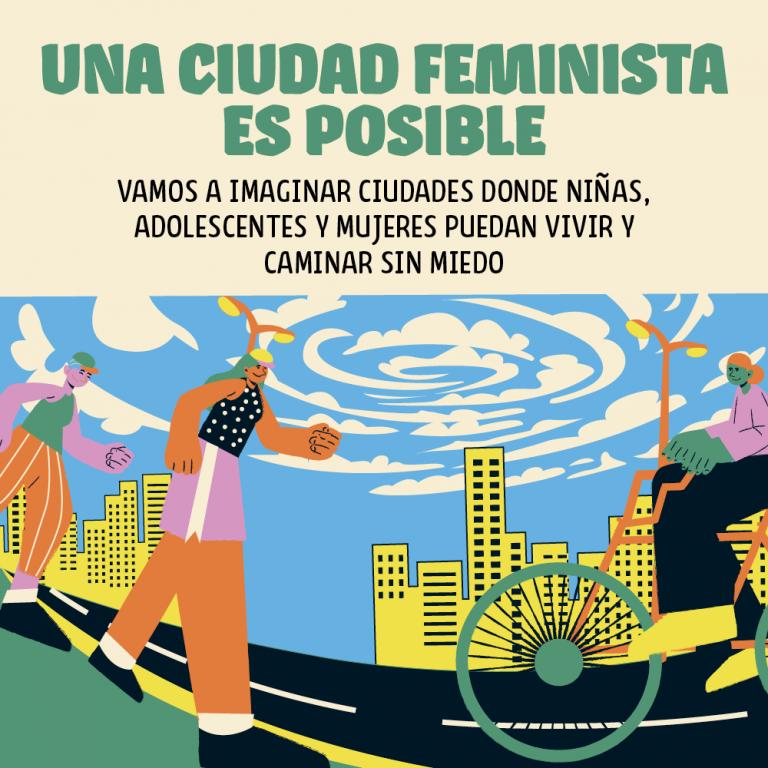 Imaginamos ciudades donde niñas, adolescentes y mujeres puedan vivir y caminar sin miedo.
